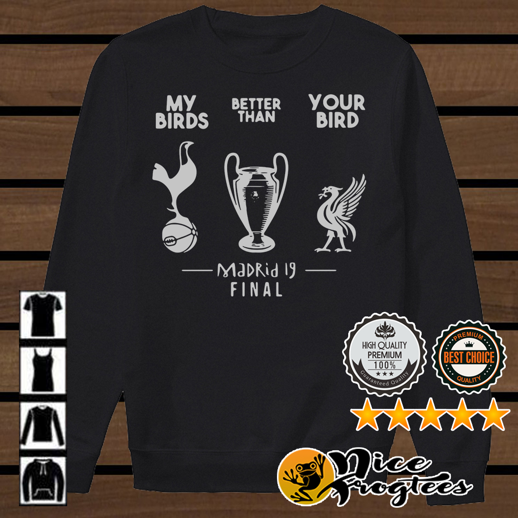 My birds better than you bird Madrid 19 final shirt