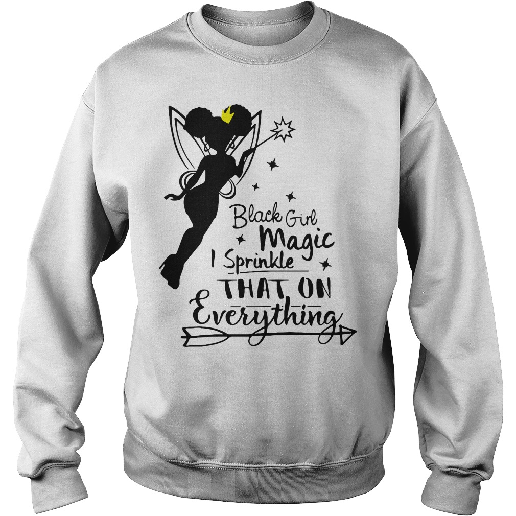 Black girl magic I sprinkle that on everything Sweater