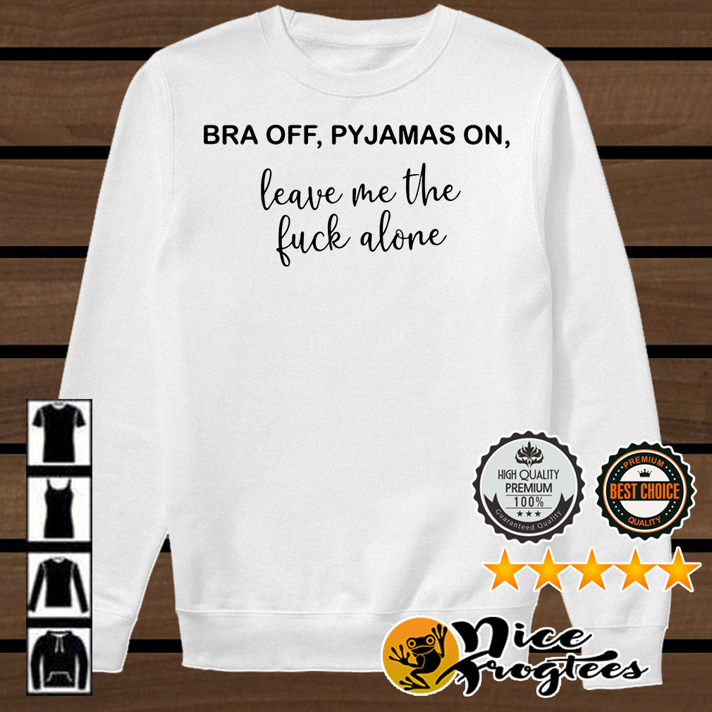 Bra off Pyjamas on leave me the fuck alone shirt