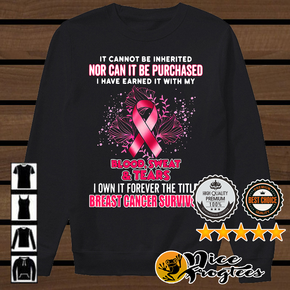 It cannot be inherited my blood sweat and tears breast cancer survivor shirt