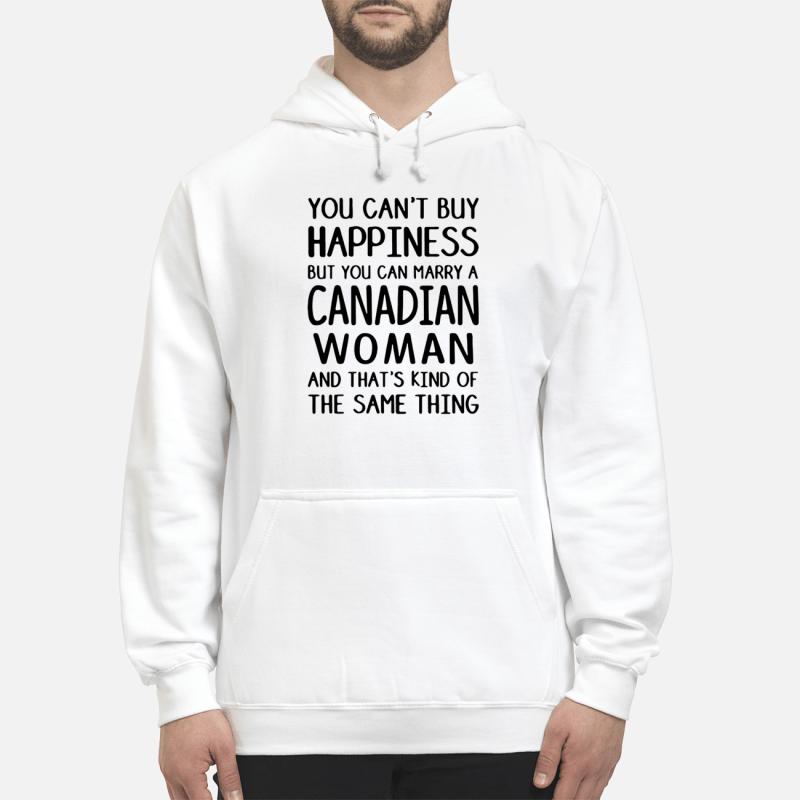 You can't buy happiness but you can marry a Canadian woman Hoodie