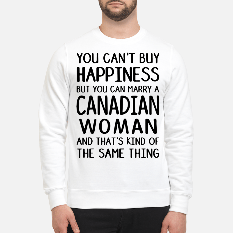 You can't buy happiness but you can marry a Canadian woman Sweater