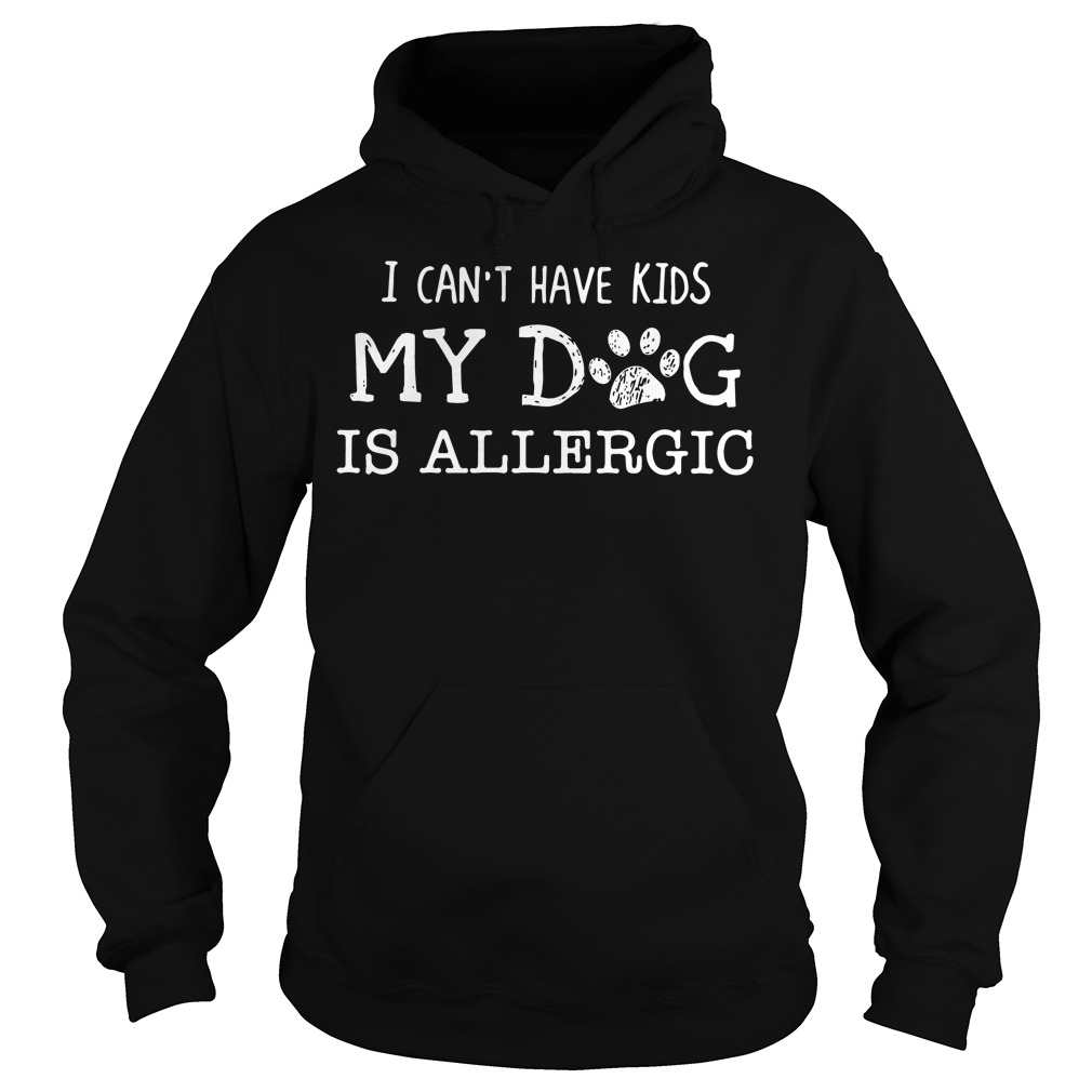 I can't have kids my dog is allergic Hoodie