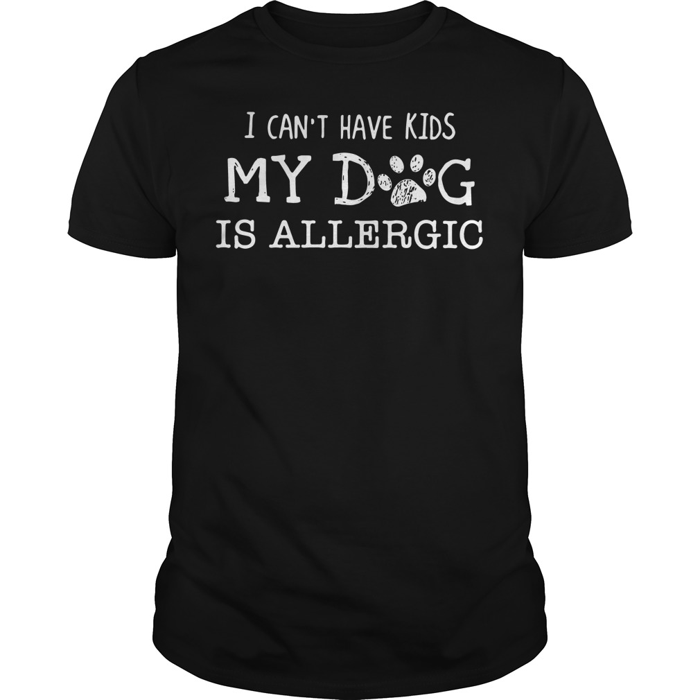I can't have kids my dog is allergic Guys shirt