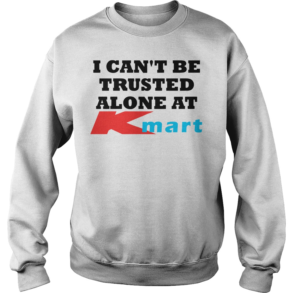 I can\'t be trusted alone at Kmart shirt, hoodie, sweater and v-neck ...