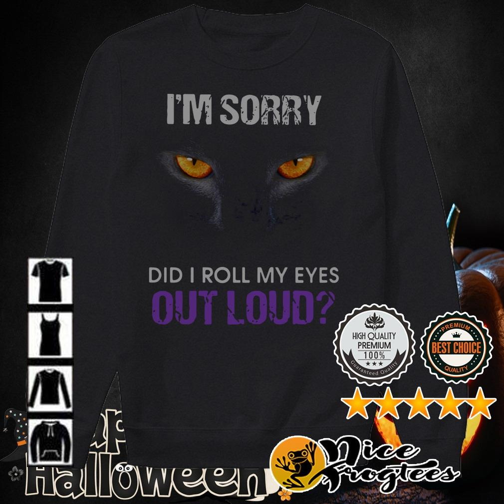 Cat I'm sorry did I roll my eyes out loud shirt
