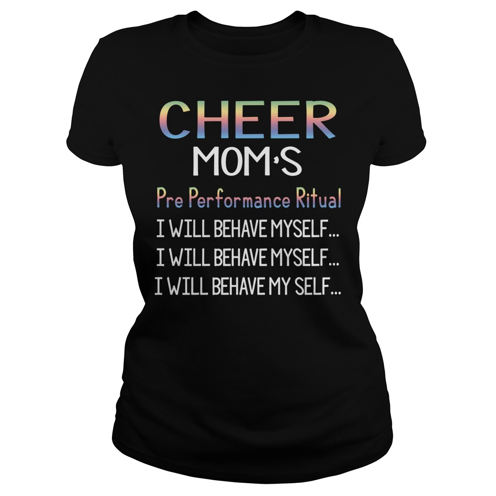 Cheer Mom's pre performance ritual I will behave myself Ladies Tee