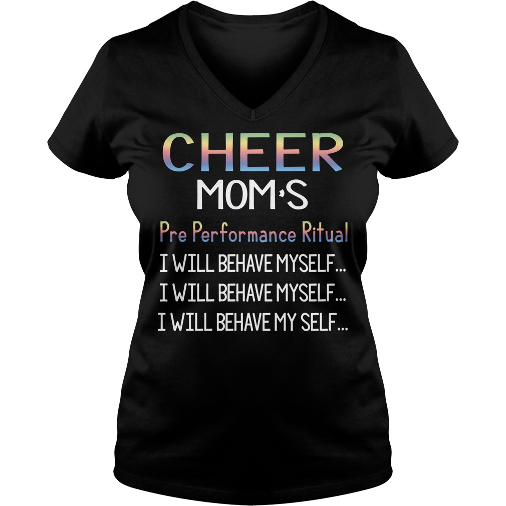 Cheer Mom's pre performance ritual I will behave myself V-neck T-shirt