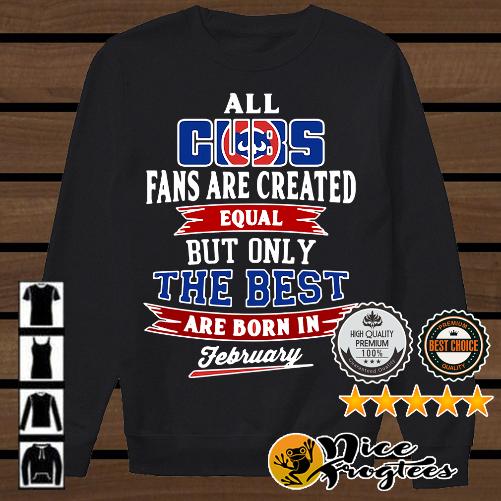 All Chicago Cubs fans are created equal but only the best are born in February shirt