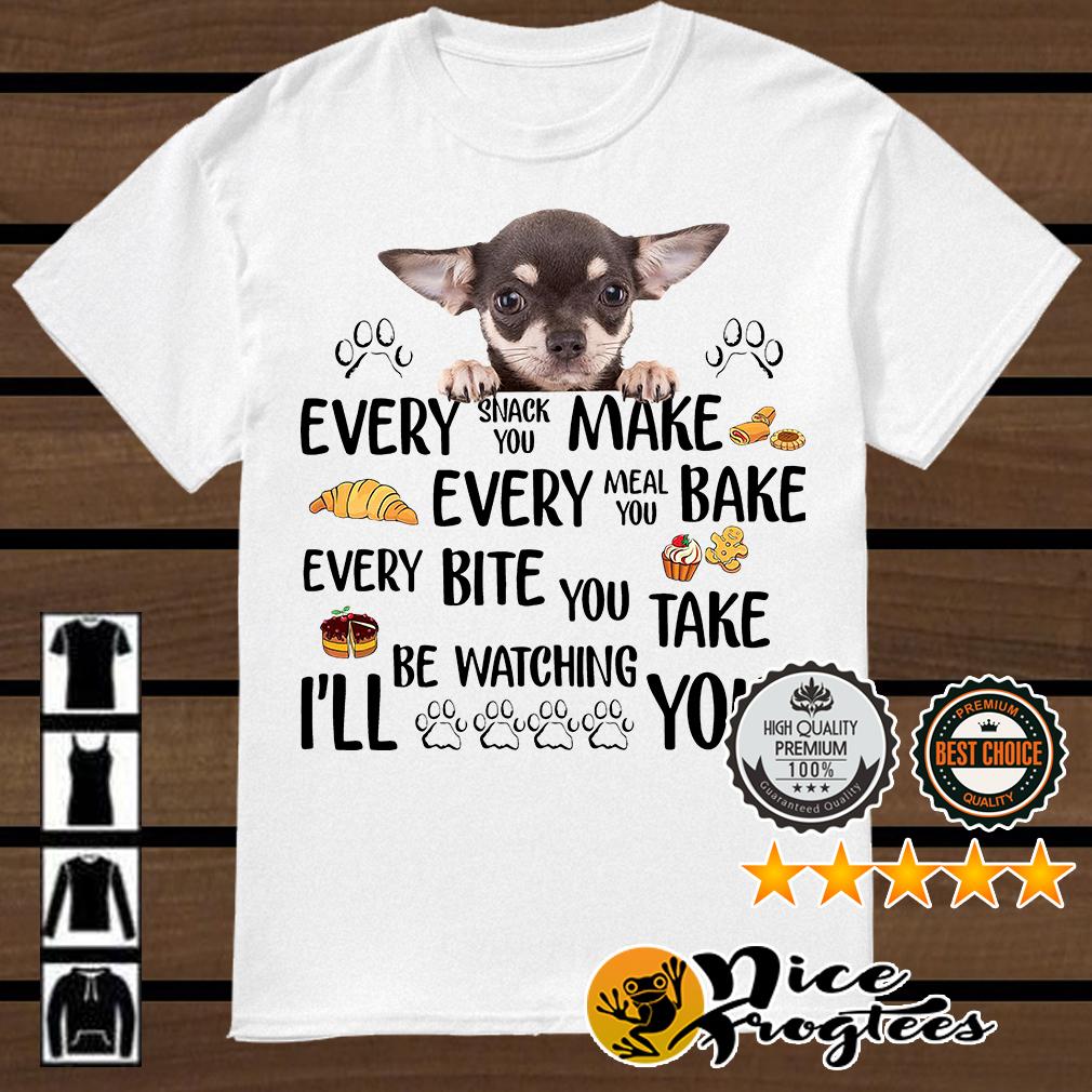 Chihuahua every snack you make every meal you bake every bite you take shirt