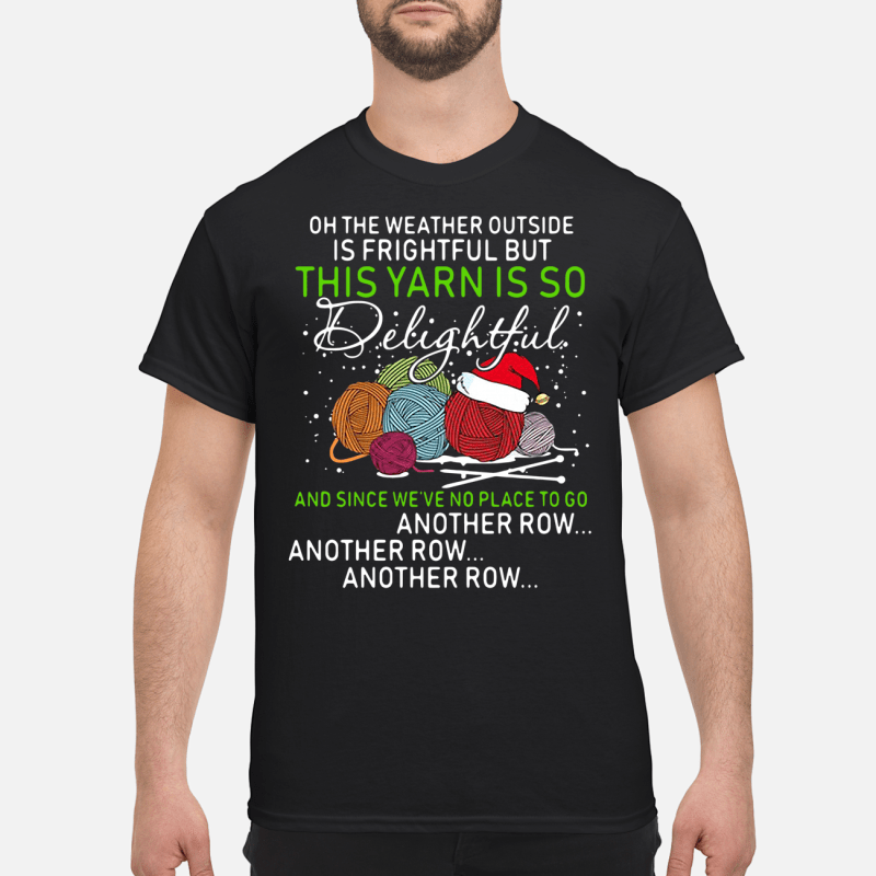 Christmas oh the weather outside is frightful but the yarn so delightful Guys shirt