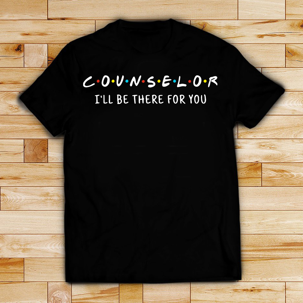 Counselor I'll be there for you shirt