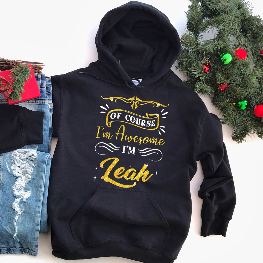 Of course I'm awesome I'm Leah shirt