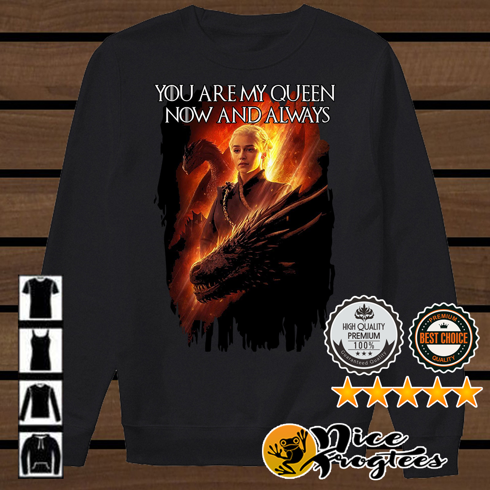 Daenerys Targaryen you are my Queen now and always Game of Thrones shirt