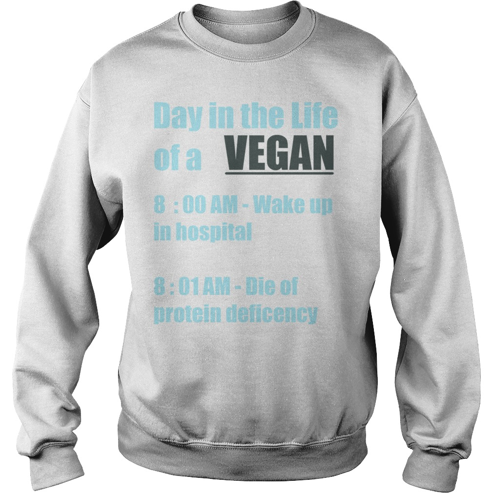 Day in the life of a Vegan 8:00 am wake up in hospital 8:01 am die of protein deficiency Sweater