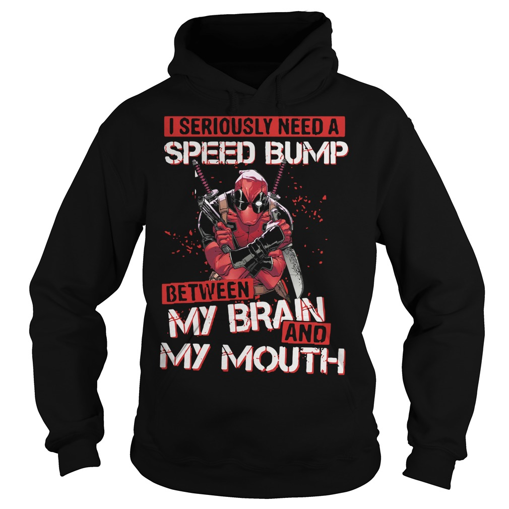 Deadpool I seriously need speed bump between my brain and my mouth Hoodie