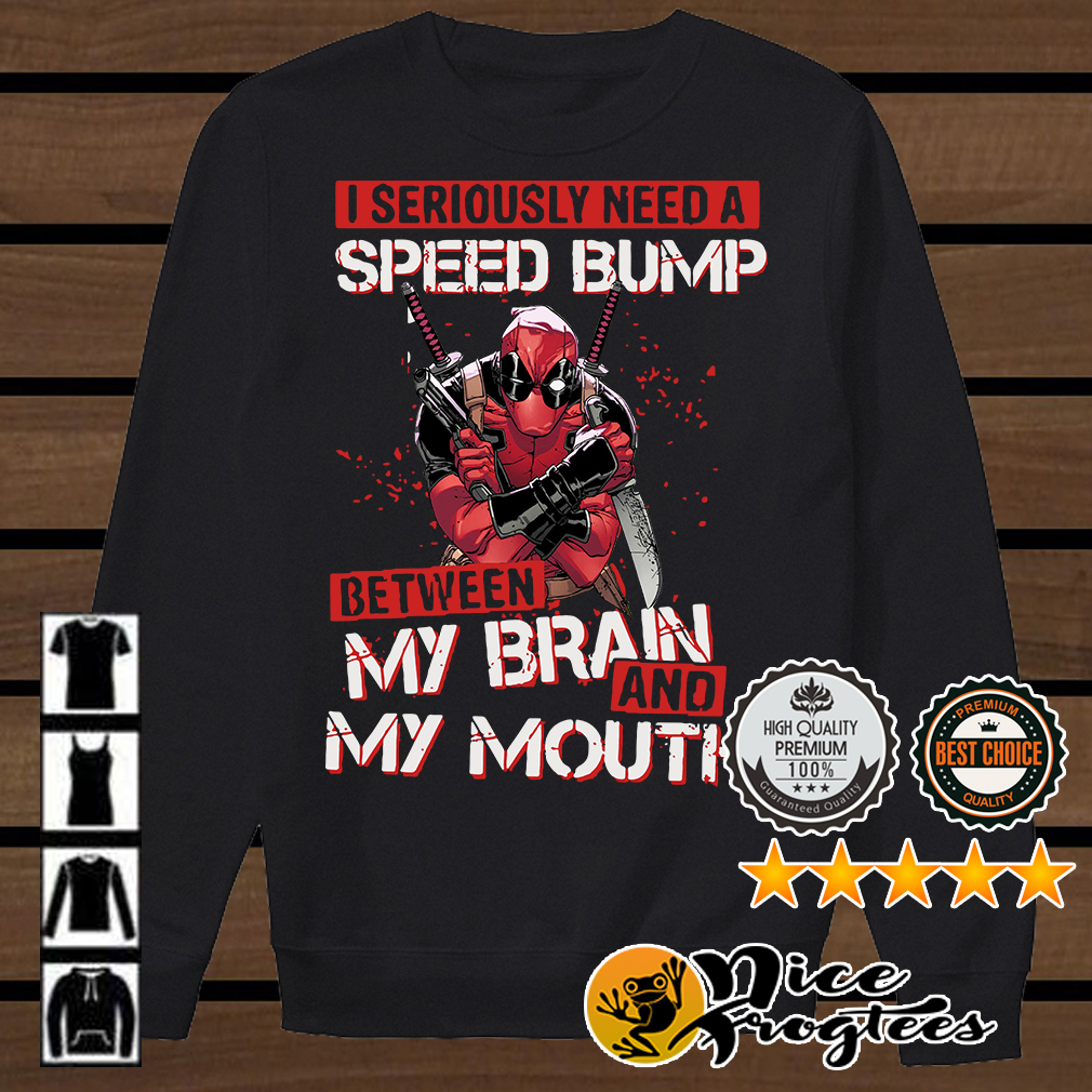 Deadpool I seriously need speed bump between my brain and my mouth shirt
