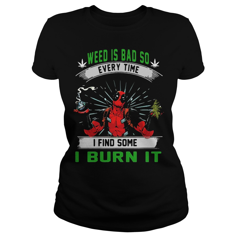 Deadpool weed is bad so every time I find some I burn it Ladies tee