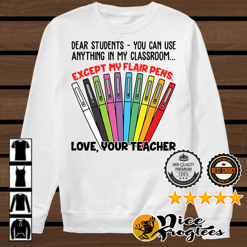 Dear students you can use anything in my classroom except my flair pens shirt