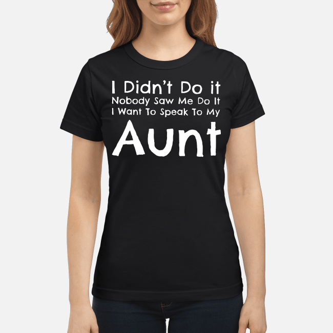 I didn't do it nobody saw me do it I want to speak to my aunt Ladies tee