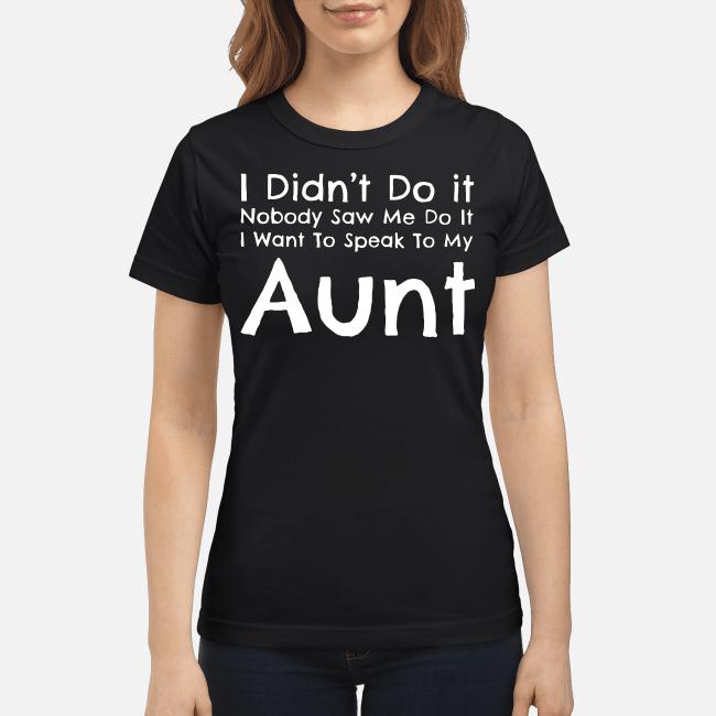 I didn't do it nobody saw me do it I want to speak to my aunt Ladies tee