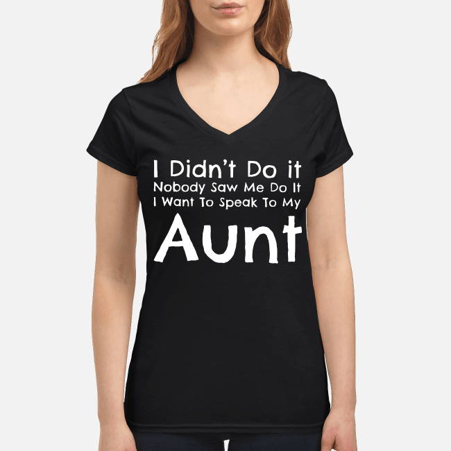 I didn't do it nobody saw me do it I want to speak to my aunt V-neck t-shirt