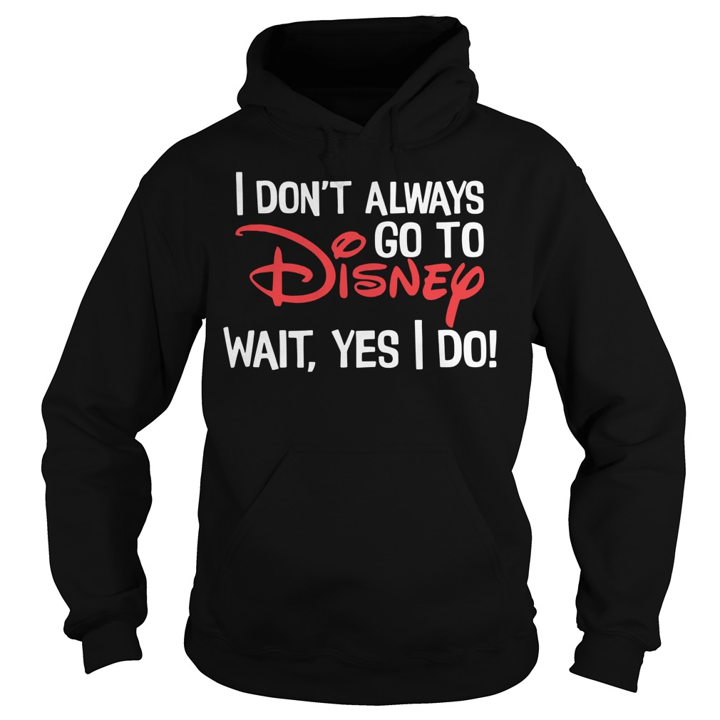 I don't always go to Disney wait yes I do Hoodie