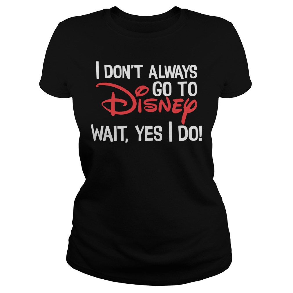 I don't always go to Disney wait yes I do shirt