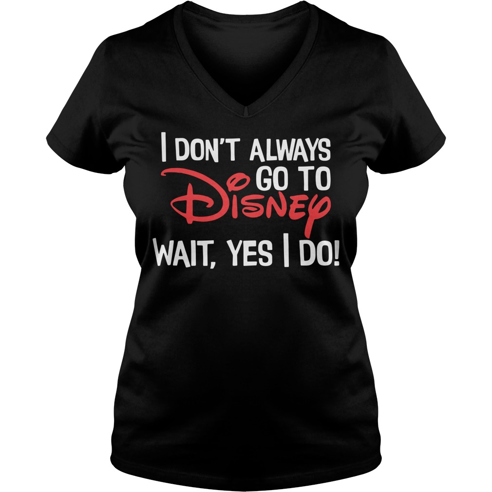 I don't always go to Disney wait yes I do V-neck T-shirt