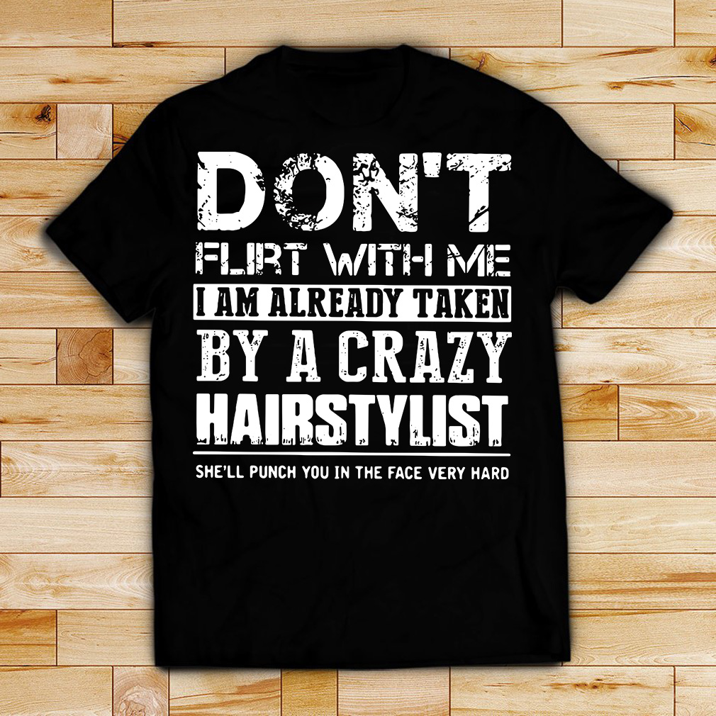 Don't flirt with me I am already taken by a crazy Hairstylist shirt
