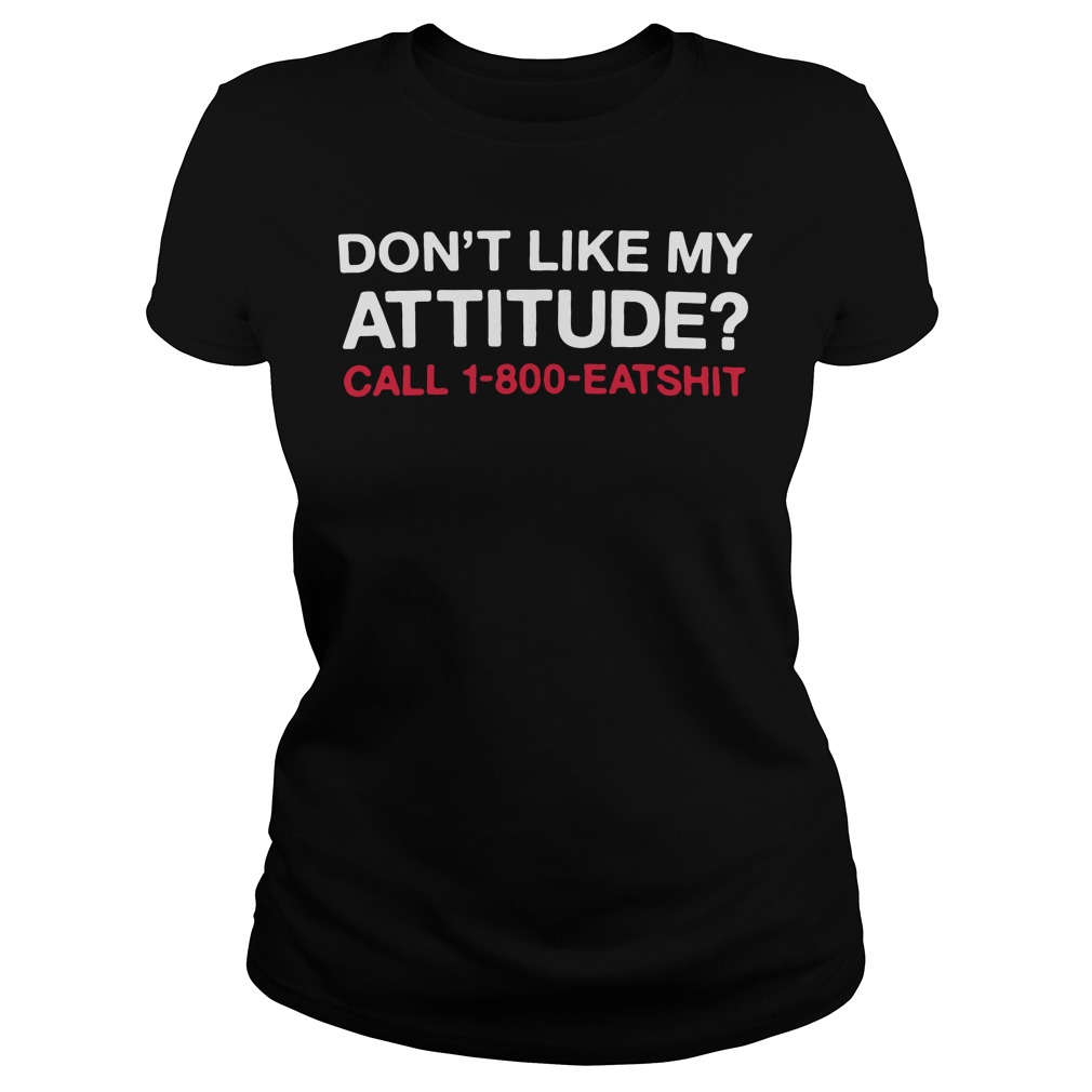 Don't like My attitude call 1-800-eatshit Ladies tee