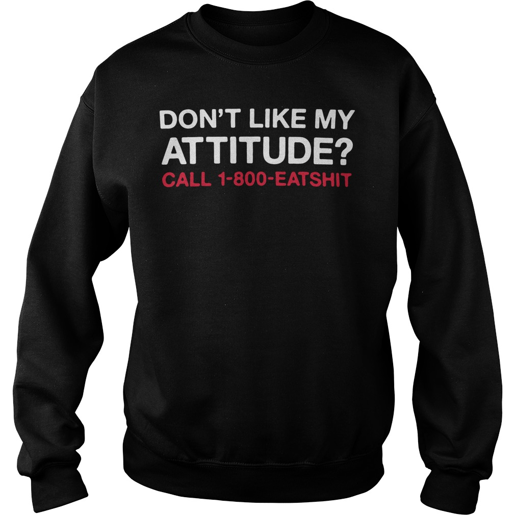 Don't like My attitude call 1-800-eatshit Sweater