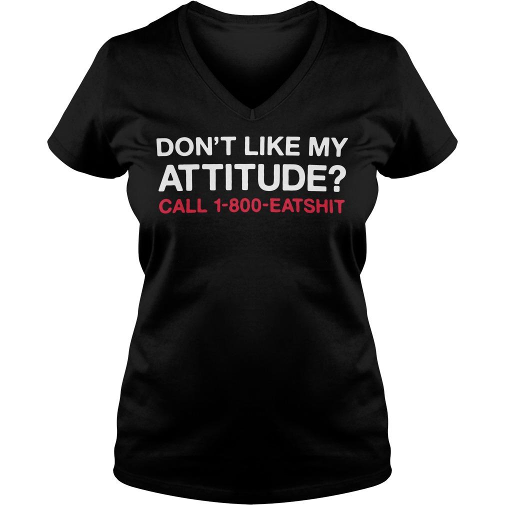 Don't like My attitude call 1-800-eatshit V-neck t-shirt