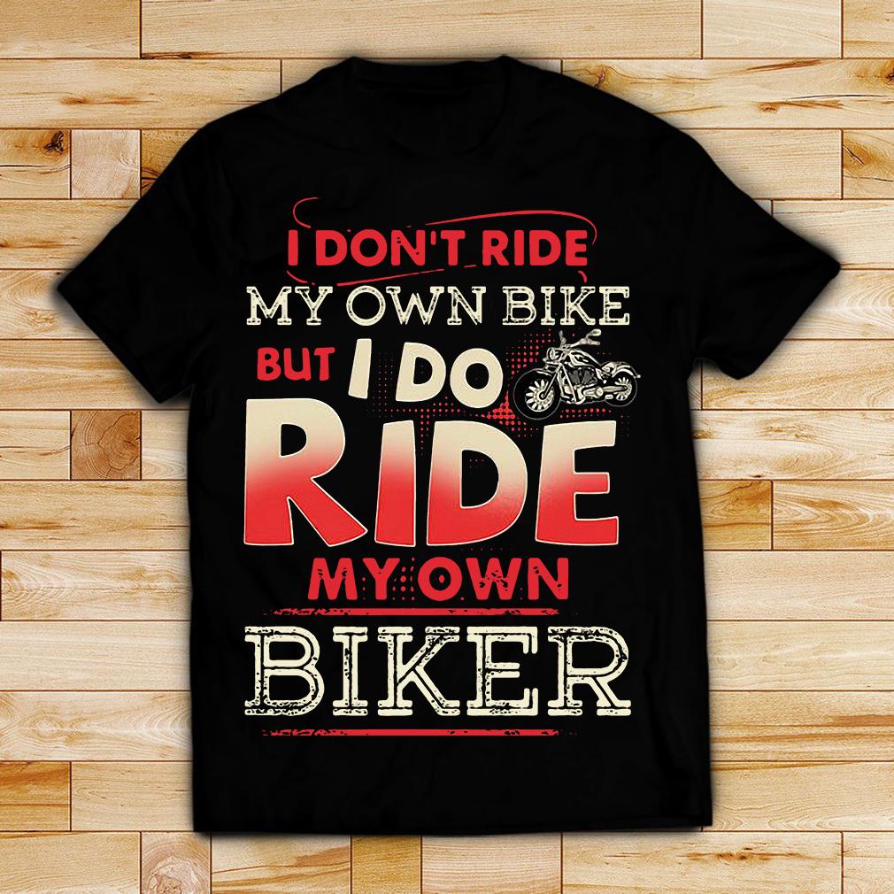 I Don T Ride My Own Bike But I Do Ride My Own Biker Shirt And Hoodie
