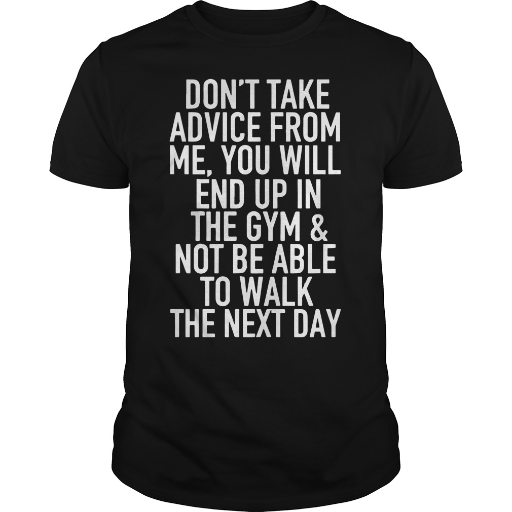 Don't take advice from me you will end up in the gym and not be able shirt