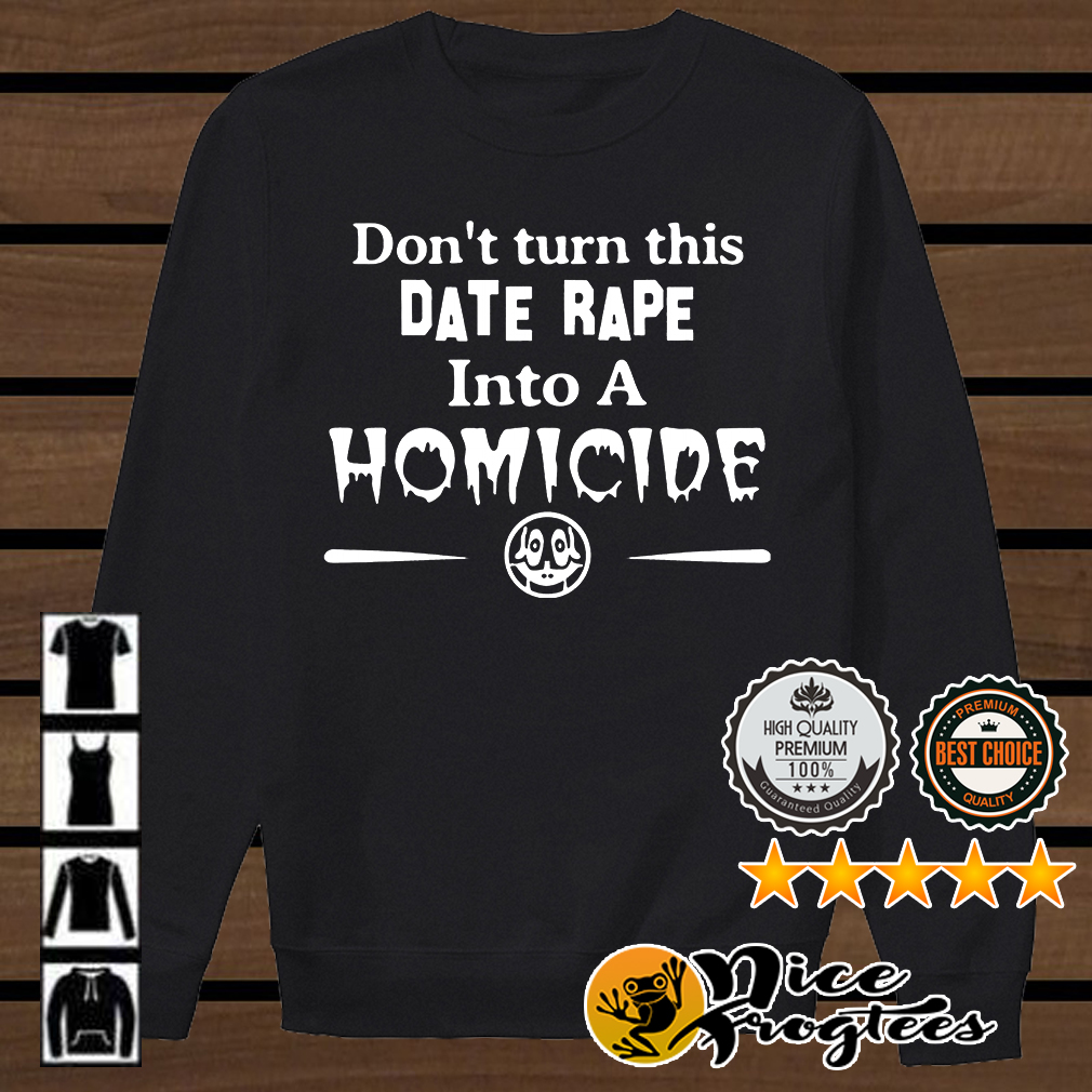 Don't turn this date rape into a homicide shirt