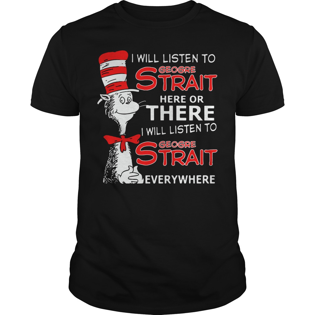 Dr Seuss I will listen to Geogre Strait here or there shirt