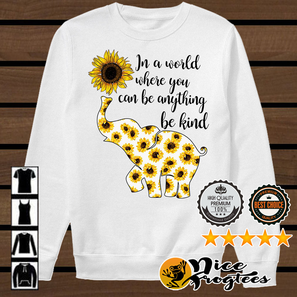 Elephant sunflower in a world where you can be anything be kind shirt