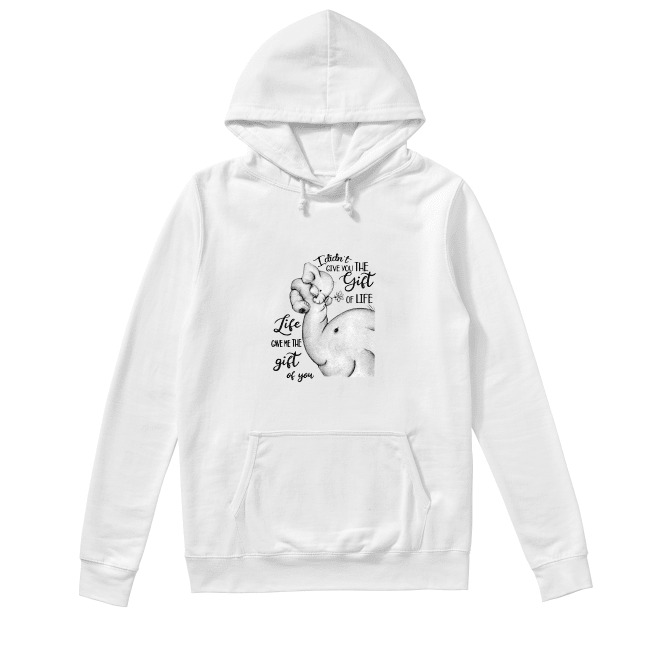 Elephants I didn't give you the gift of life life gave me the gift of you Hoodie