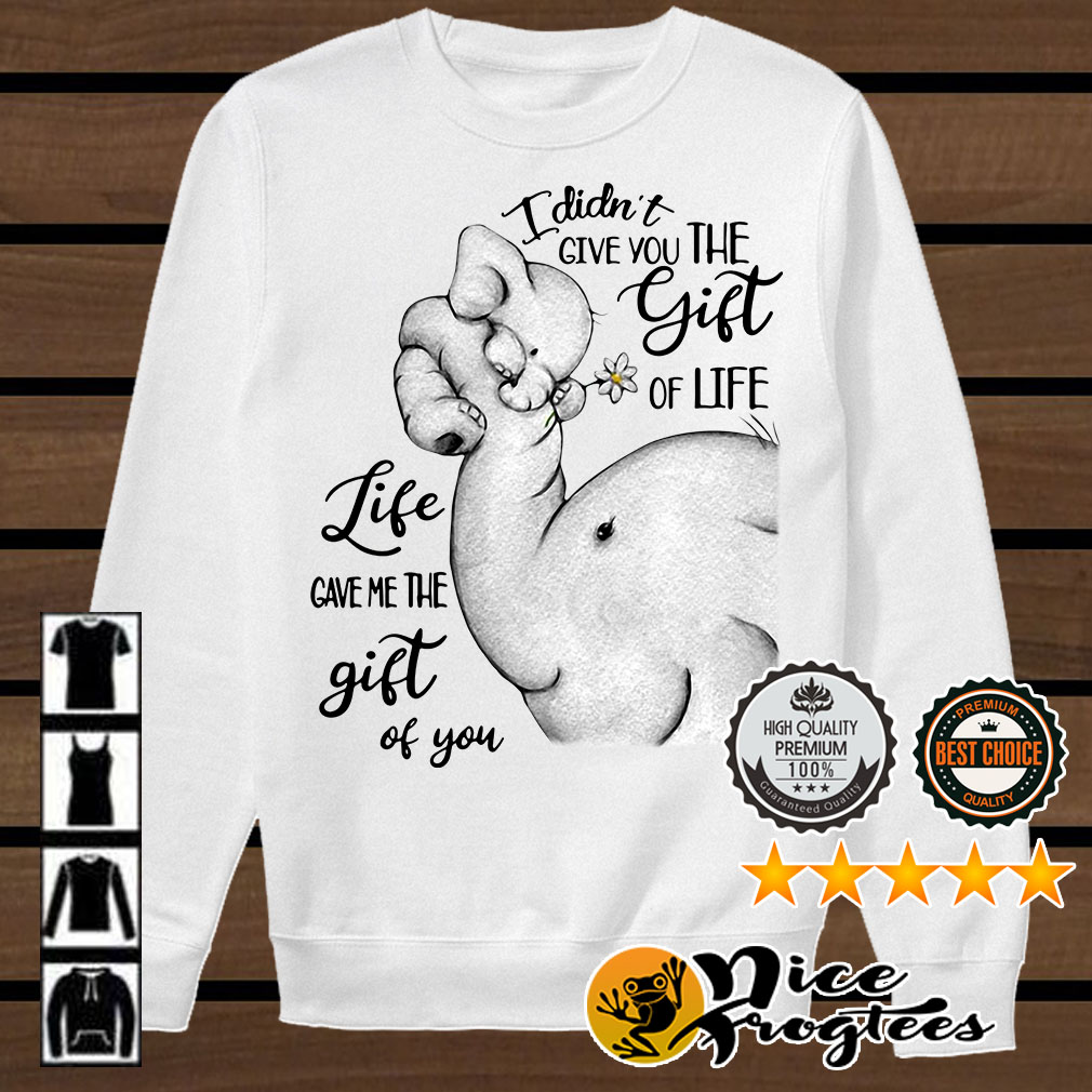 Elephants I didn't give you the gift of life life gave me the gift of you shirt