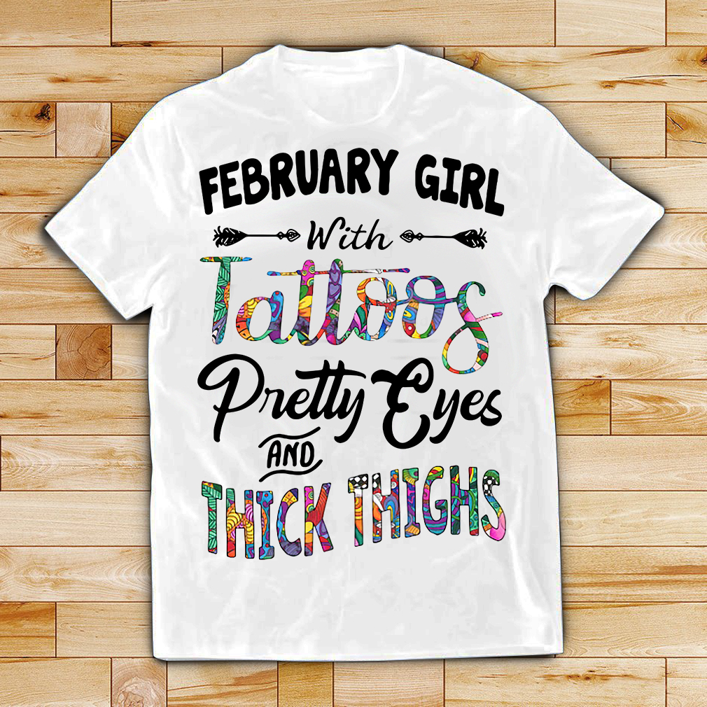 February girl with tattoos pretty eyes and thick thighs shirt