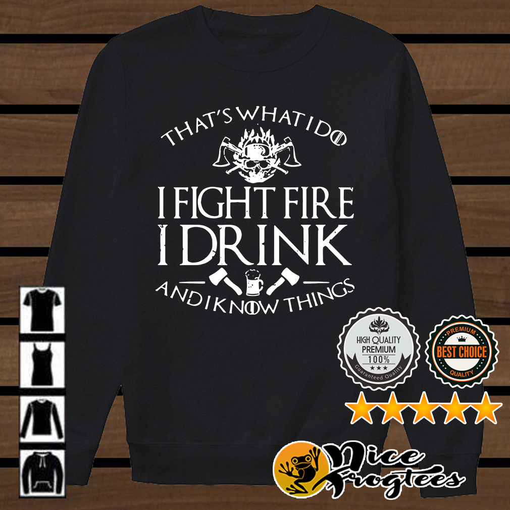 Firefighter that's what I do I fight fire I drink and I know things shirt