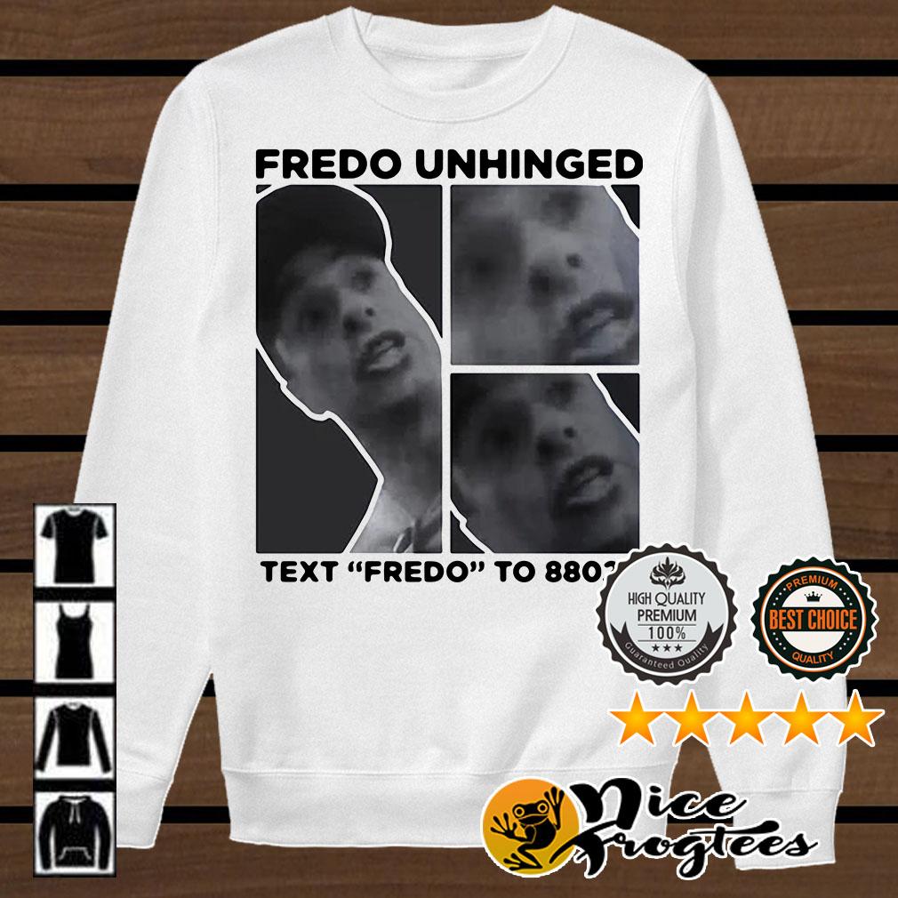 Fredo Unhinged text Fredo to 88022 shirt