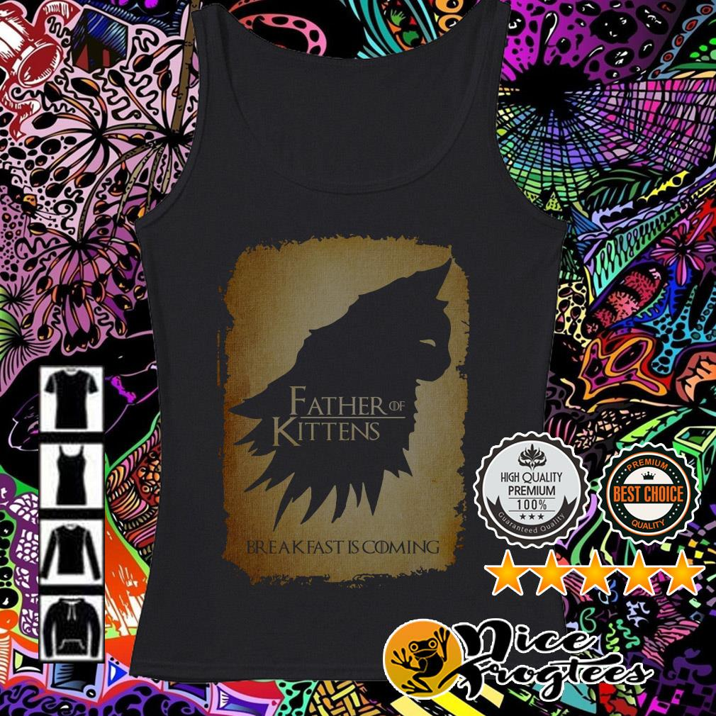 Game of Thrones father of kittens breakfast is coming Tank top