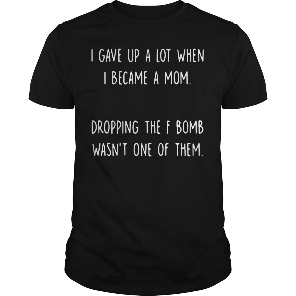 I gave up a lot when I became a mom Guys shirt