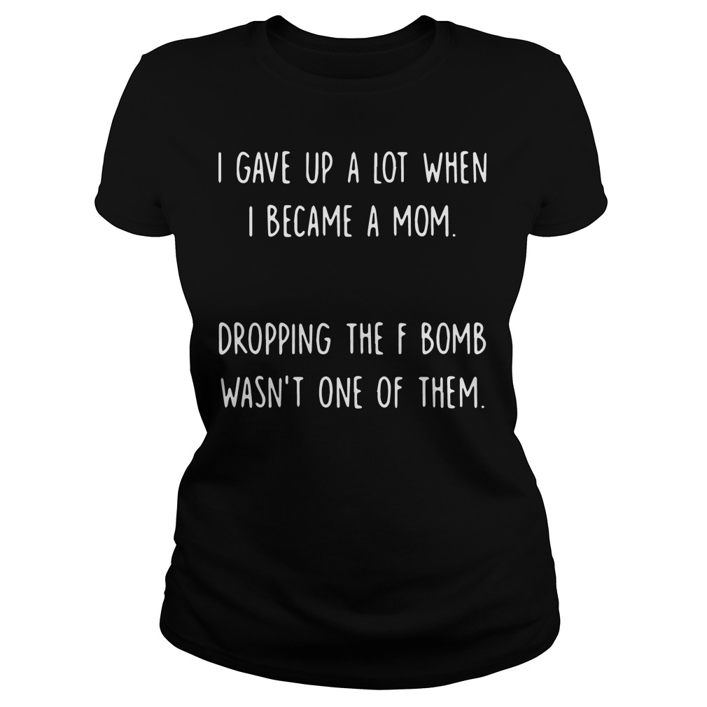 I gave up a lot when I became a mom shirt