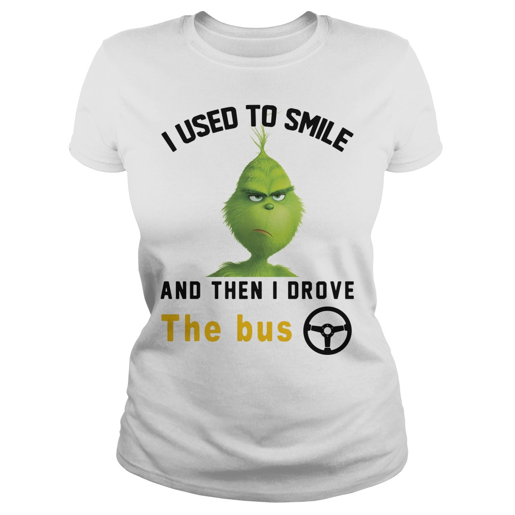 Grinch I used to smile and then I drove the bus Ladies tee