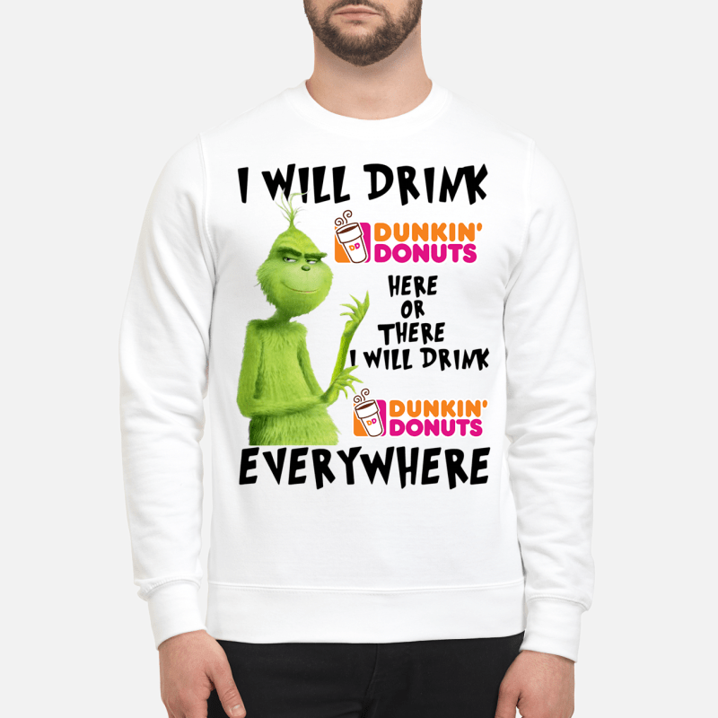 Grinch I will drink Dunkin Donuts here and there I will drink Dunkin Donuts everywhere Sweater
