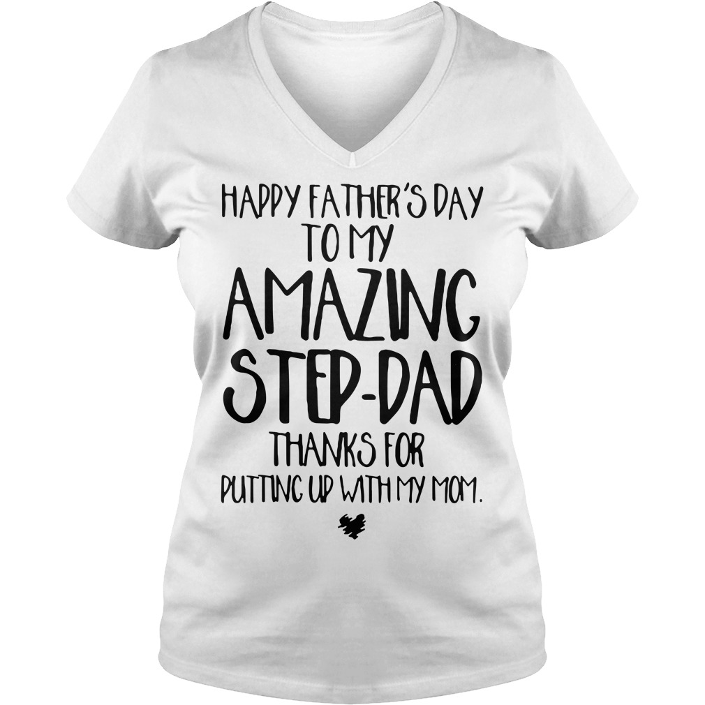 Happy father's day to my amazing step-dad thanks for putting up with my mom V-neck t-shirt