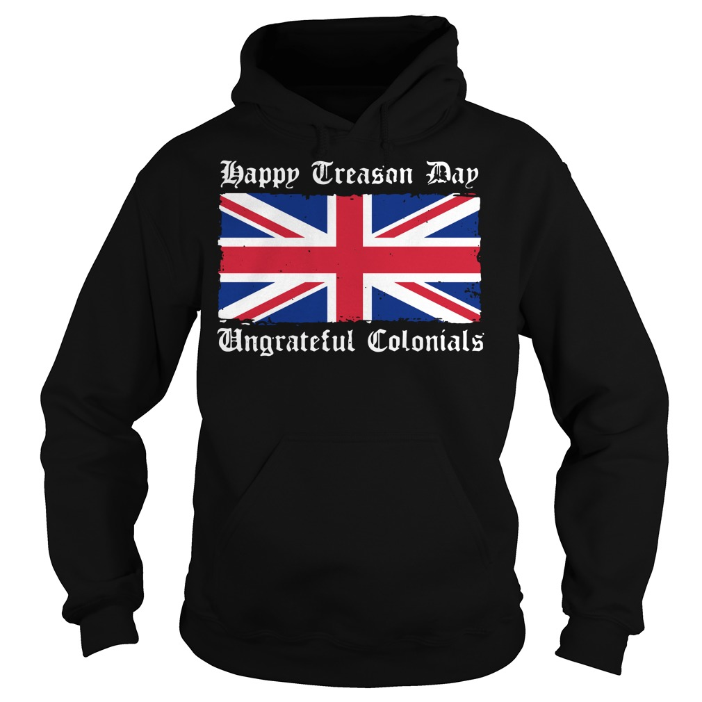 Happy Treason Day Ungrateful Colonials 4th of July Hoodie